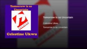 Celestine Ukwu - Tomorrow Is so Uncertain